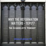 Why the Reformation Matters – TEP177
